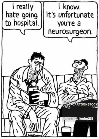 'I really hate going to hospital.' 'I know. It's unfortunate you're a neurosurgeon.'